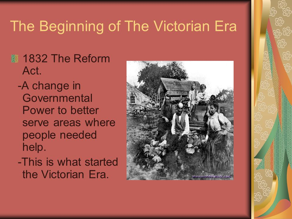 The Beginning of The Victorian Era 1832 The Reform Act. -A change in Governmental Power to better serve areas where people needed help. -This is what