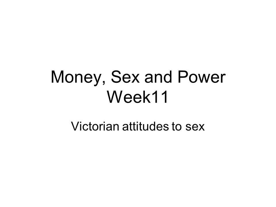 Money, Sex and Power Week11 Victorian attitudes to sex