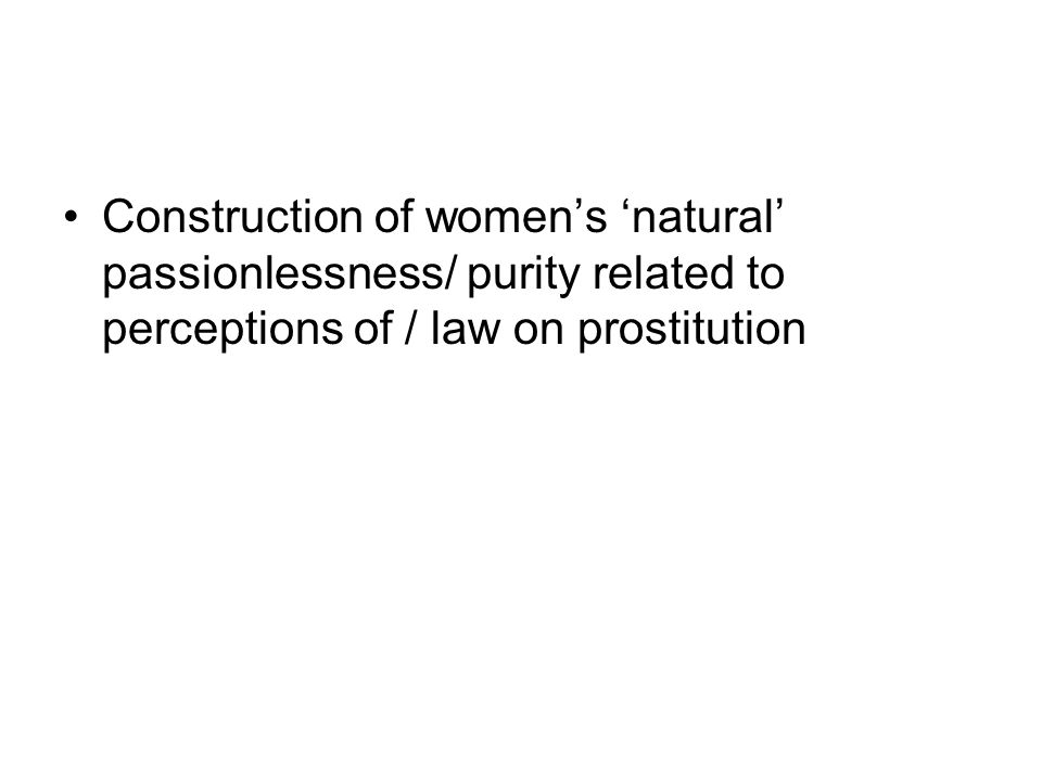 Construction of women's 'natural' passionlessness/ purity related to perceptions of / law on prostitution
