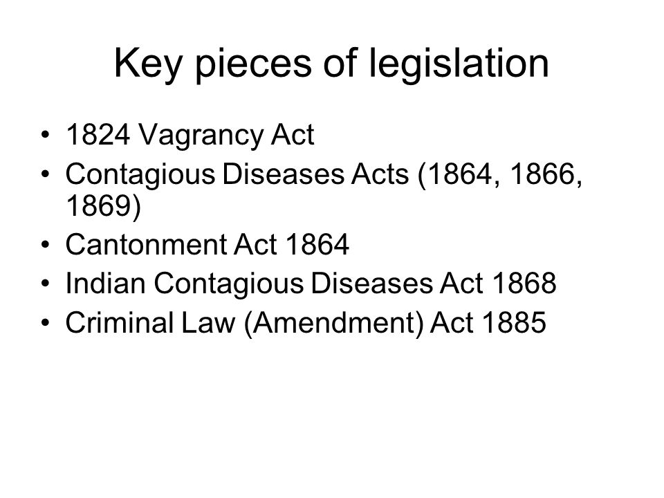 Key pieces of legislation 1824 Vagrancy Act Contagious Diseases Acts (1864, 1866, 1869) Cantonment Act 1864 Indian Contagious Diseases Act 1868 Crimin