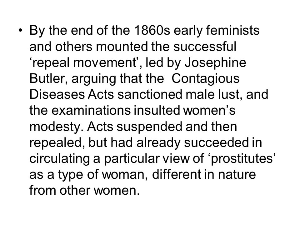 By the end of the 1860s early feminists and others mounted the successful 'repeal movement', led by Josephine Butler, arguing that the Contagious Dise