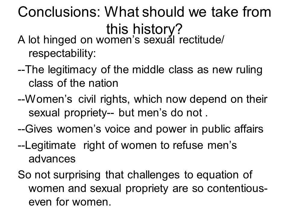 Conclusions: What should we take from this history? A lot hinged on women's sexual rectitude/ respectability: --The legitimacy of the middle class as