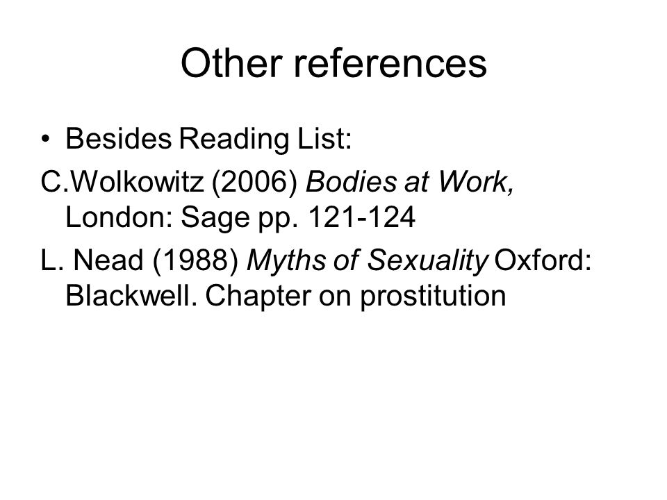Other references Besides Reading List: C.Wolkowitz (2006) Bodies at Work, London: Sage pp. 121-124 L. Nead (1988) Myths of Sexuality Oxford: Blackwell