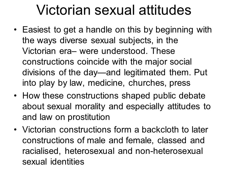Victorian sexual attitudes Easiest to get a handle on this by beginning with the ways diverse sexual subjects, in the Victorian era– were understood.