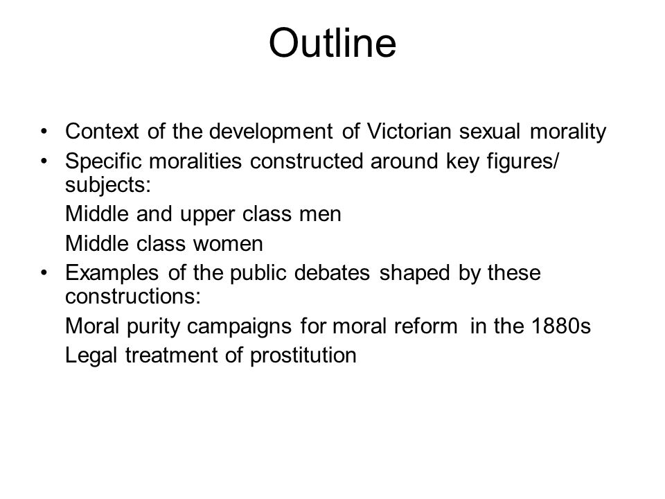Outline Context of the development of Victorian sexual morality Specific moralities constructed around key figures/ subjects: Middle and upper class m