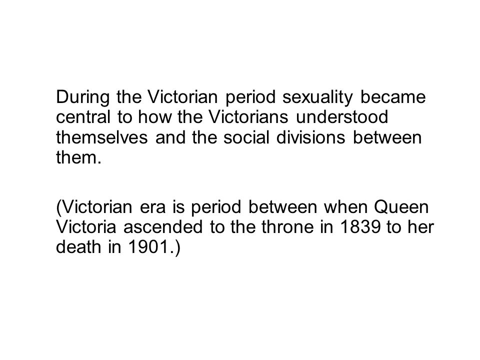 During the Victorian period sexuality became central to how the Victorians understood themselves and the social divisions between them. (Victorian era