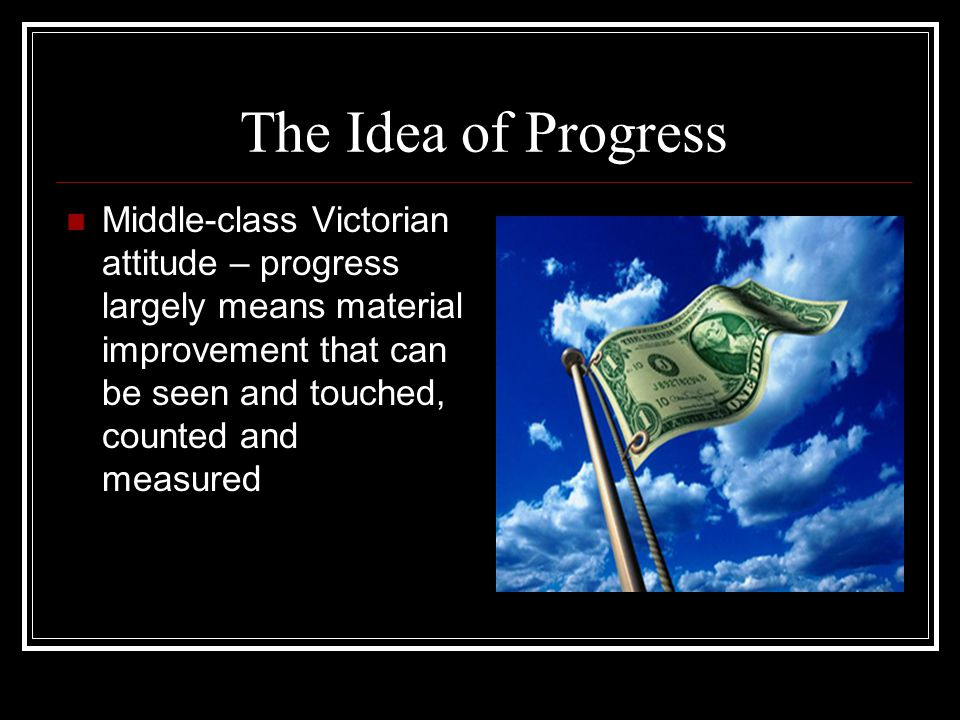 The Idea of Progress Middle-class Victorian attitude – progress largely means material improvement that can be seen and touched, counted and measured