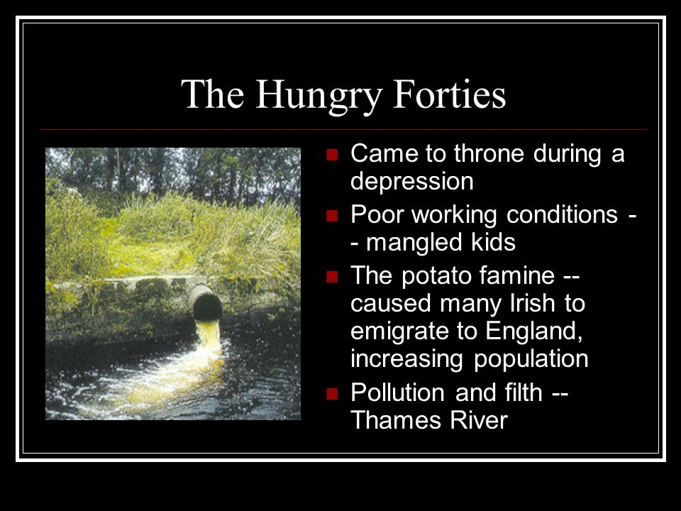 The Hungry Forties Came to throne during a depression Poor working conditions - - mangled kids The potato famine -- caused many Irish to emigrate to E