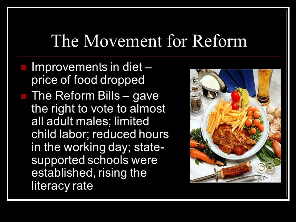 The Movement for Reform Improvements in diet – price of food dropped The Reform Bills – gave the right to vote to almost all adult males; limited chil