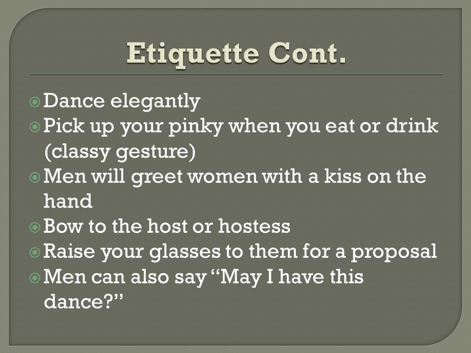  Dance elegantly  Pick up your pinky when you eat or drink (classy gesture)  Men will greet women with a kiss on the hand  Bow to the host or hostess  Raise your glasses to them for a proposal  Men can also say May I have this dance