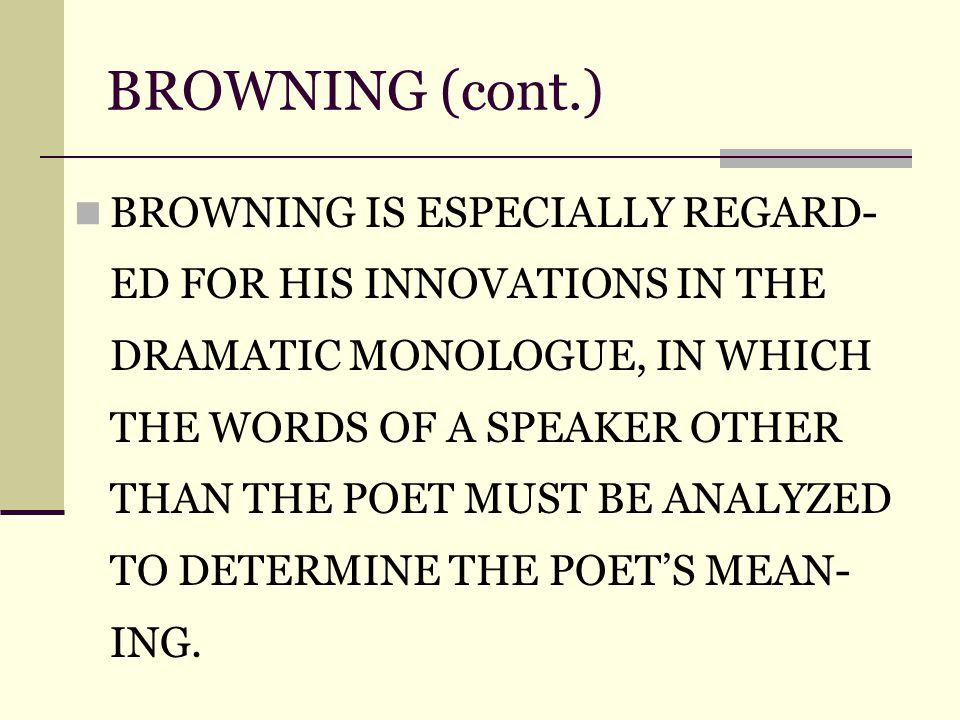 BROWNING (cont.) BROWNING IS ESPECIALLY REGARD- ED FOR HIS INNOVATIONS IN THE DRAMATIC MONOLOGUE, IN WHICH THE WORDS OF A SPEAKER OTHER THAN THE POET MUST BE ANALYZED TO DETERMINE THE POET'S MEAN- ING.