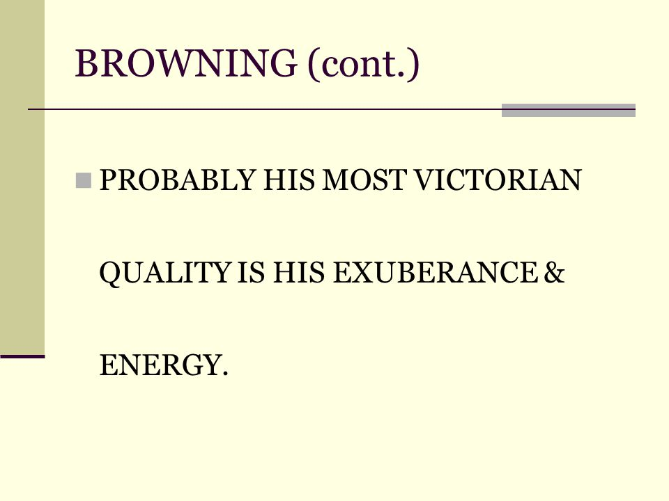 BROWNING (cont.) PROBABLY HIS MOST VICTORIAN QUALITY IS HIS EXUBERANCE & ENERGY.