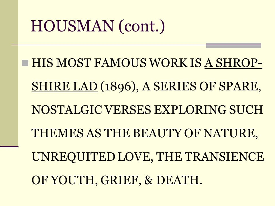 HOUSMAN (cont.) HIS MOST FAMOUS WORK IS A SHROP- SHIRE LAD (1896), A SERIES OF SPARE, NOSTALGIC VERSES EXPLORING SUCH THEMES AS THE BEAUTY OF NATURE, UNREQUITED LOVE, THE TRANSIENCE OF YOUTH, GRIEF, & DEATH.