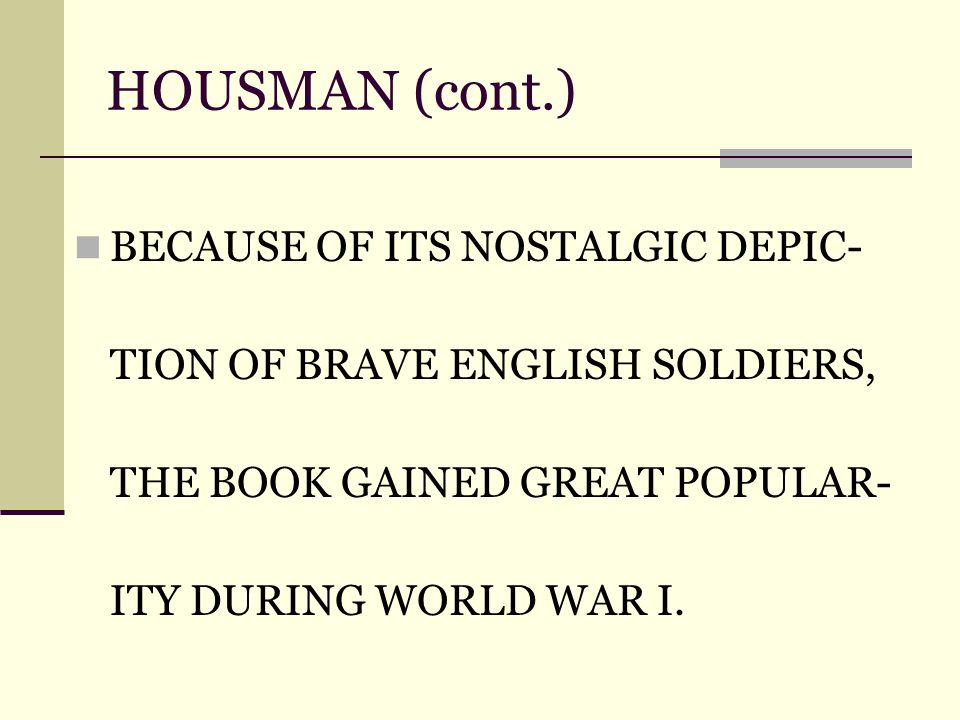 HOUSMAN (cont.) BECAUSE OF ITS NOSTALGIC DEPIC- TION OF BRAVE ENGLISH SOLDIERS, THE BOOK GAINED GREAT POPULAR- ITY DURING WORLD WAR I.