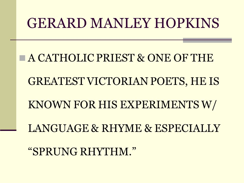GERARD MANLEY HOPKINS A CATHOLIC PRIEST & ONE OF THE GREATEST VICTORIAN POETS, HE IS KNOWN FOR HIS EXPERIMENTS W/ LANGUAGE & RHYME & ESPECIALLY SPRUNG RHYTHM.