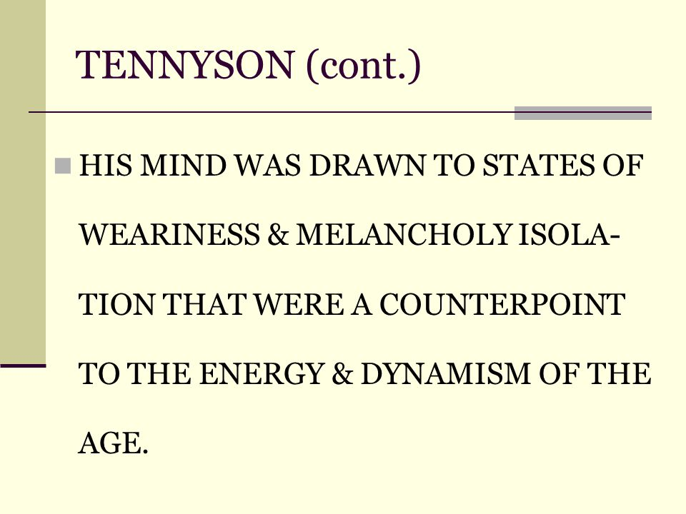 TENNYSON (cont.) HIS MIND WAS DRAWN TO STATES OF WEARINESS & MELANCHOLY ISOLA- TION THAT WERE A COUNTERPOINT TO THE ENERGY & DYNAMISM OF THE AGE.