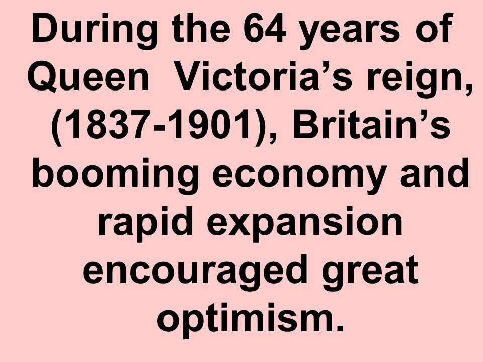 During the 64 years of Queen Victoria's reign, (1837-1901), Britain's booming economy and rapid expansion encouraged great optimism.