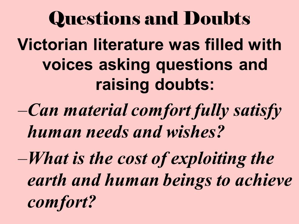 Questions and Doubts Victorian literature was filled with voices asking questions and raising doubts: –Can material comfort fully satisfy human needs