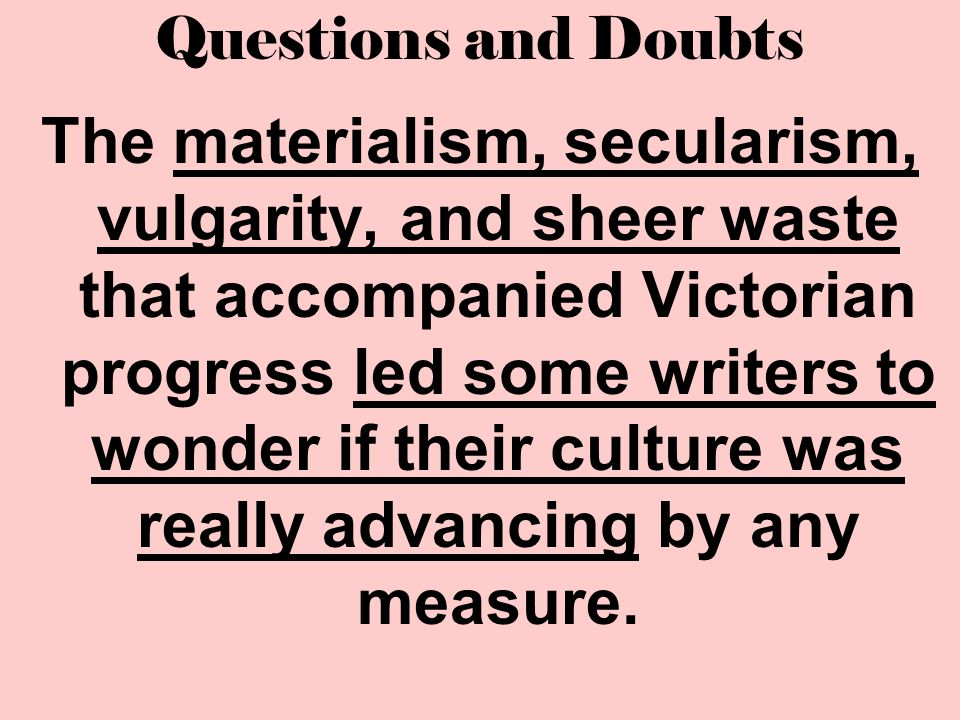 Questions and Doubts The materialism, secularism, vulgarity, and sheer waste that accompanied Victorian progress led some writers to wonder if their c