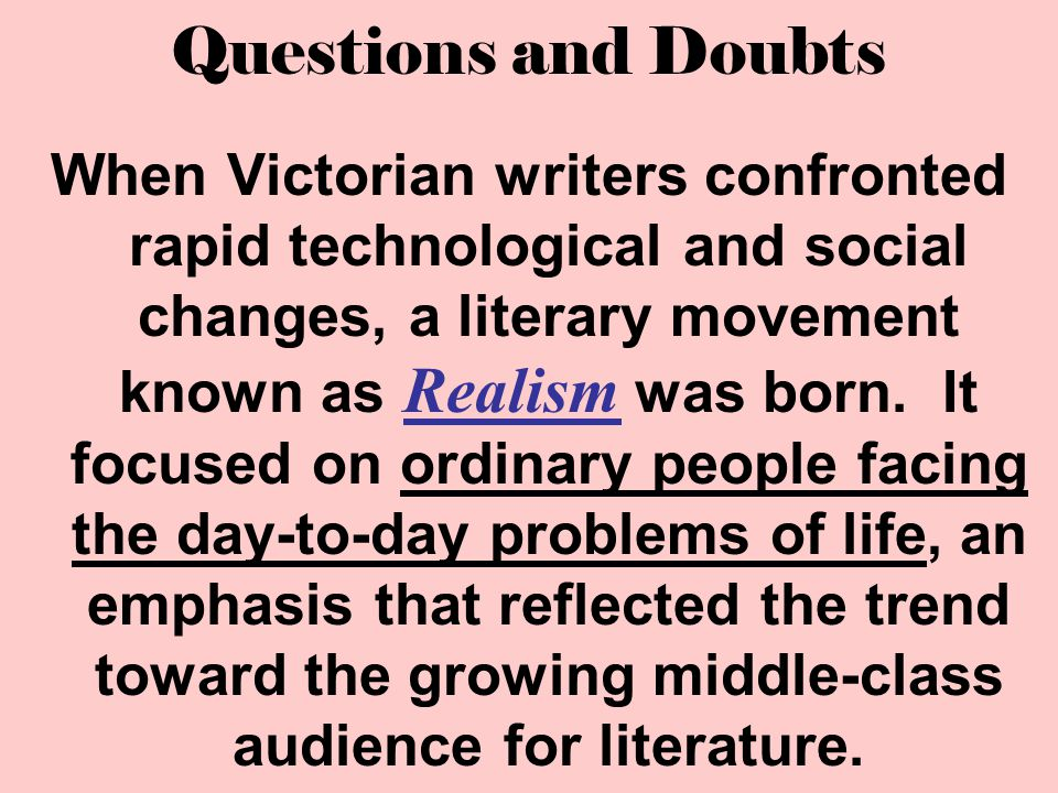 Questions and Doubts When Victorian writers confronted rapid technological and social changes, a literary movement known as Realism was born. It focus