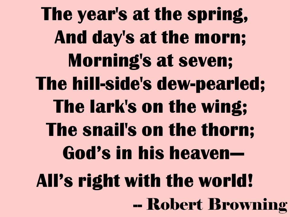 The year's at the spring, And day's at the morn; Morning's at seven; The hill-side's dew-pearled; The lark's on the wing; The snail's on the thorn; Go