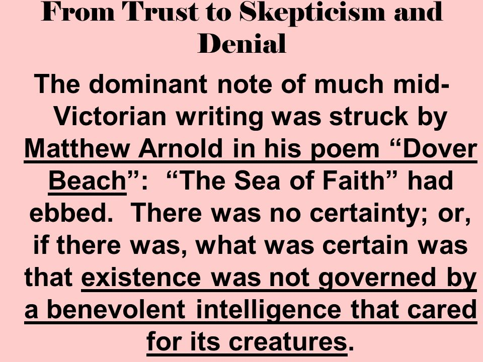 """From Trust to Skepticism and Denial The dominant note of much mid- Victorian writing was struck by Matthew Arnold in his poem """"Dover Beach"""": """"The Sea"""
