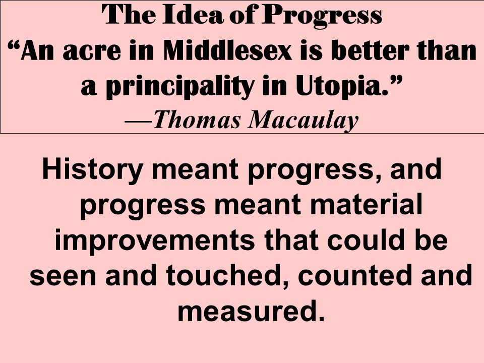 """The Idea of Progress """"An acre in Middlesex is better than a principality in Utopia."""" —Thomas Macaulay History meant progress, and progress meant mater"""