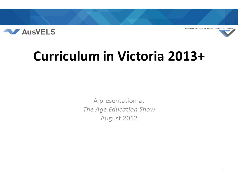 Curriculum in Victoria 2013+ A presentation at The Age Education Show August 2012 1