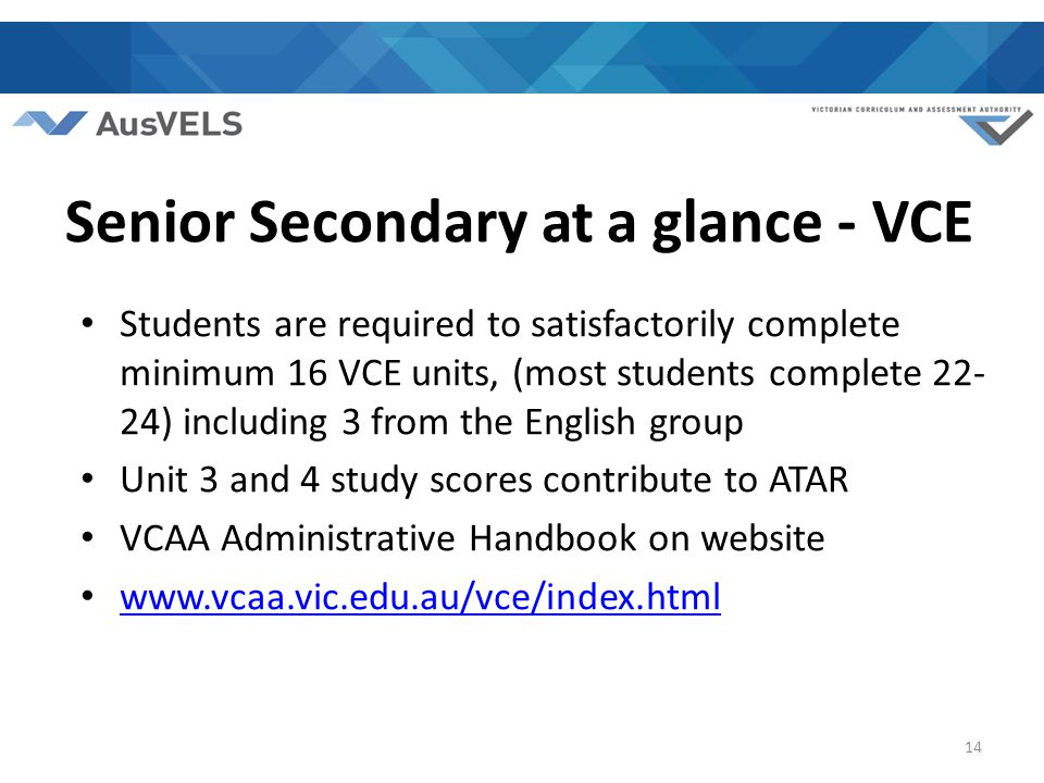 14 Senior Secondary at a glance - VCE Students are required to satisfactorily complete minimum 16 VCE units, (most students complete 22- 24) including 3 from the English group Unit 3 and 4 study scores contribute to ATAR VCAA Administrative Handbook on website www.vcaa.vic.edu.au/vce/index.html