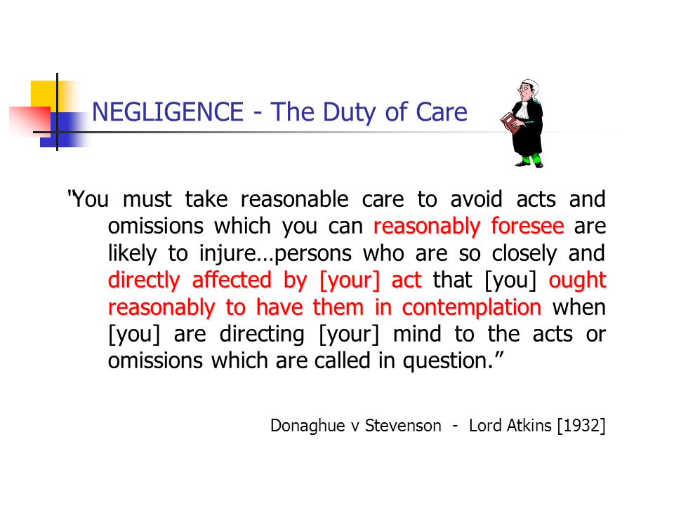 "NEGLIGENCE - The Duty of Care reasonably foresee directly affected by [your] actought reasonably to have them in contemplation ""You must take reasonab"