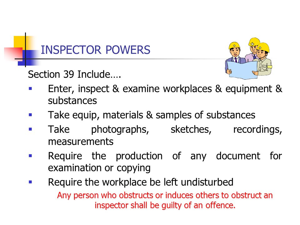 INSPECTOR POWERS Section 39 Include….  Enter, inspect & examine workplaces & equipment & substances  Take equip, materials & samples of substances 