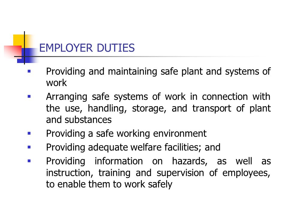 EMPLOYER DUTIES  Providing and maintaining safe plant and systems of work  Arranging safe systems of work in connection with the use, handling, stor