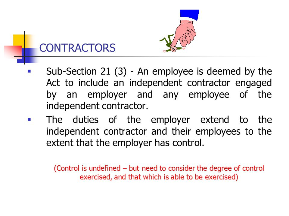 CONTRACTORS  Sub-Section 21 (3) - An employee is deemed by the Act to include an independent contractor engaged by an employer and any employee of th