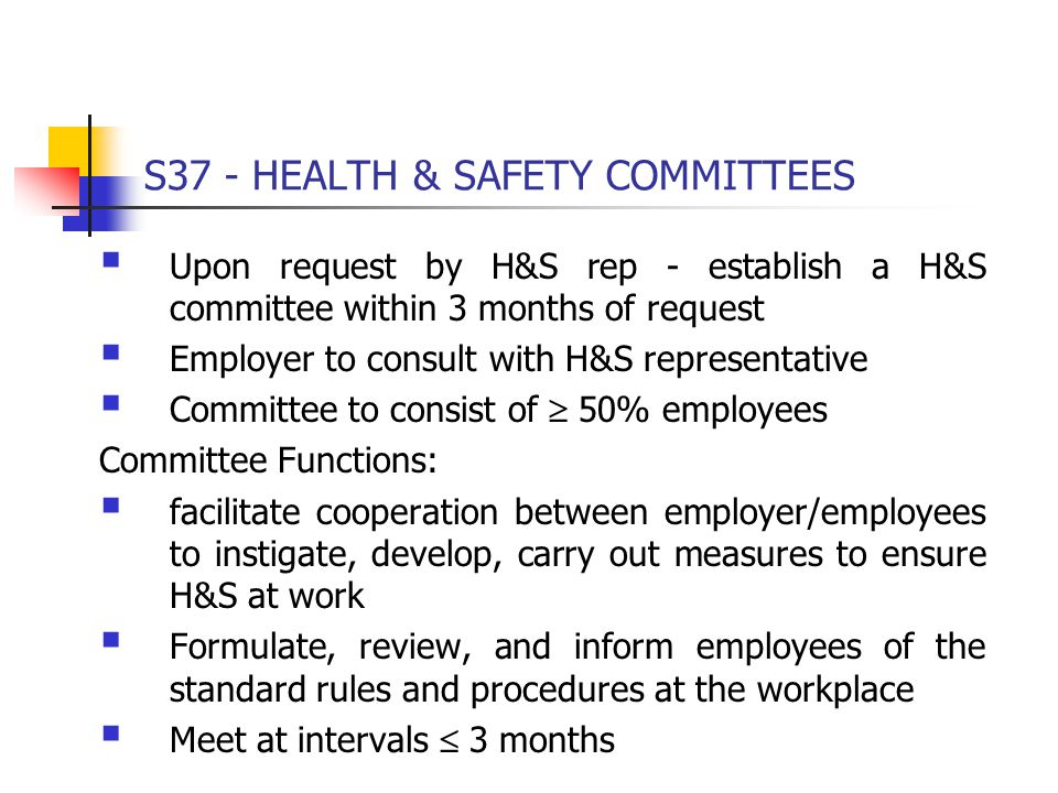 S37 - HEALTH & SAFETY COMMITTEES  Upon request by H&S rep - establish a H&S committee within 3 months of request  Employer to consult with H&S repre