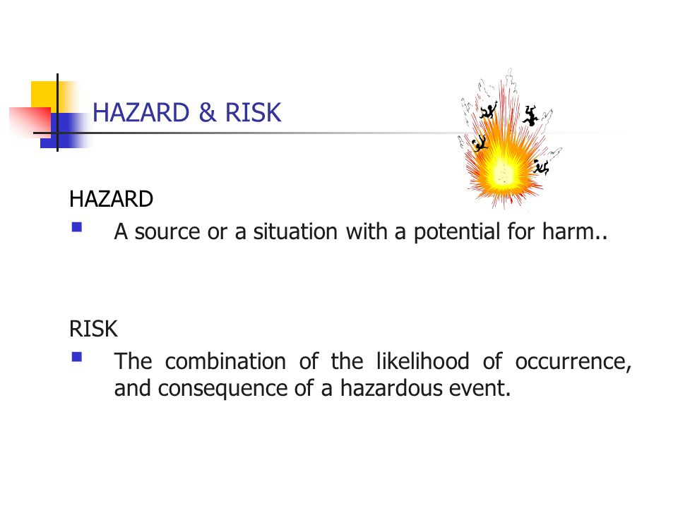 HAZARD & RISK HAZARD  A source or a situation with a potential for harm.. RISK  The combination of the likelihood of occurrence, and consequence of