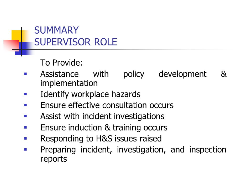 SUMMARY SUPERVISOR ROLE To Provide:  Assistance with policy development & implementation  Identify workplace hazards  Ensure effective consultation