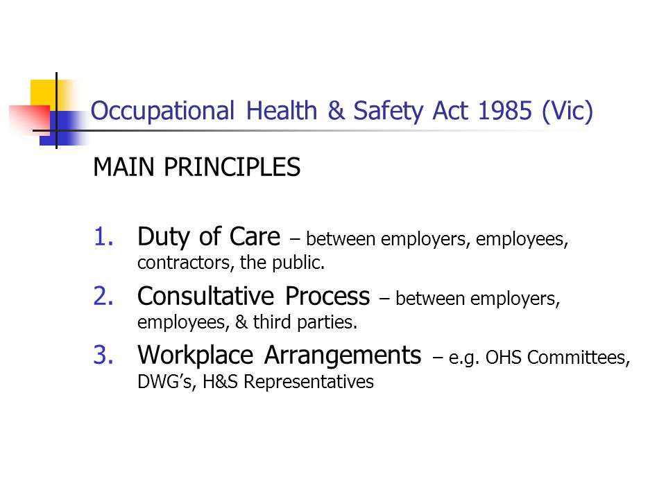 Occupational Health & Safety Act 1985 (Vic) MAIN PRINCIPLES 1.Duty of Care – between employers, employees, contractors, the public. 2.Consultative Pro