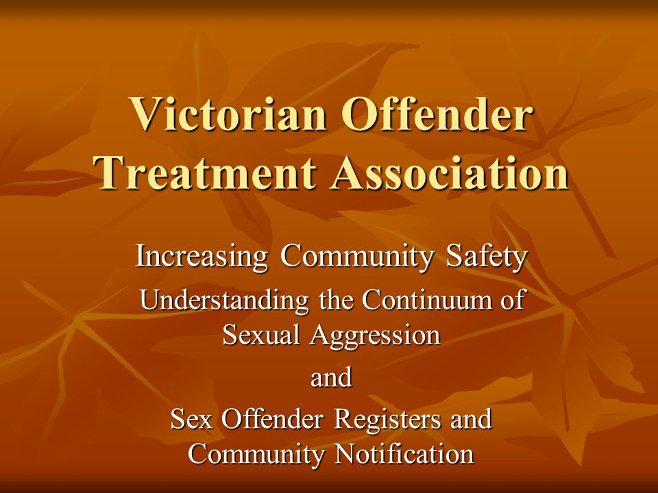 Victorian Offender Treatment Association Increasing Community Safety Understanding the Continuum of Sexual Aggression and Sex Offender Registers and Community Notification