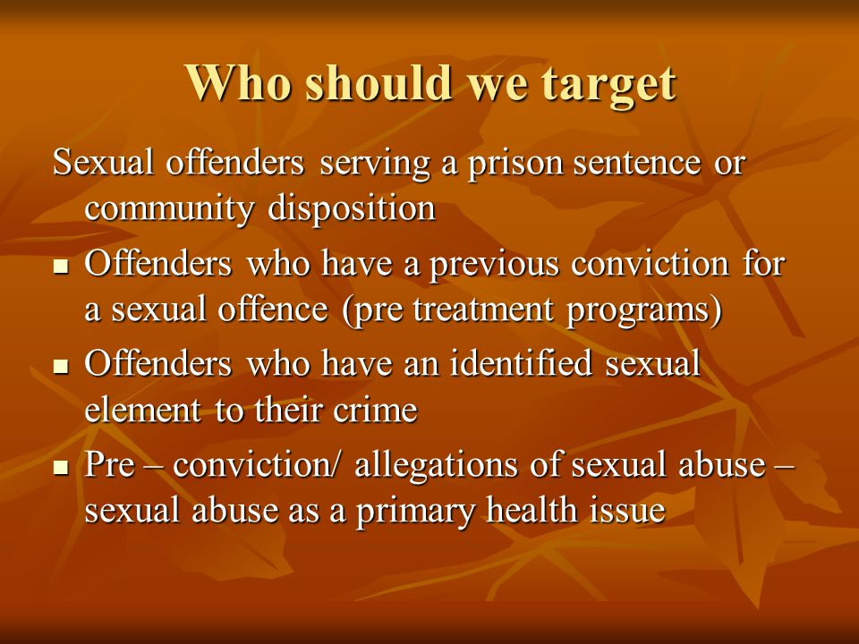 Who should we target Sexual offenders serving a prison sentence or community disposition Offenders who have a previous conviction for a sexual offence (pre treatment programs) Offenders who have a previous conviction for a sexual offence (pre treatment programs) Offenders who have an identified sexual element to their crime Offenders who have an identified sexual element to their crime Pre – conviction/ allegations of sexual abuse – sexual abuse as a primary health issue Pre – conviction/ allegations of sexual abuse – sexual abuse as a primary health issue