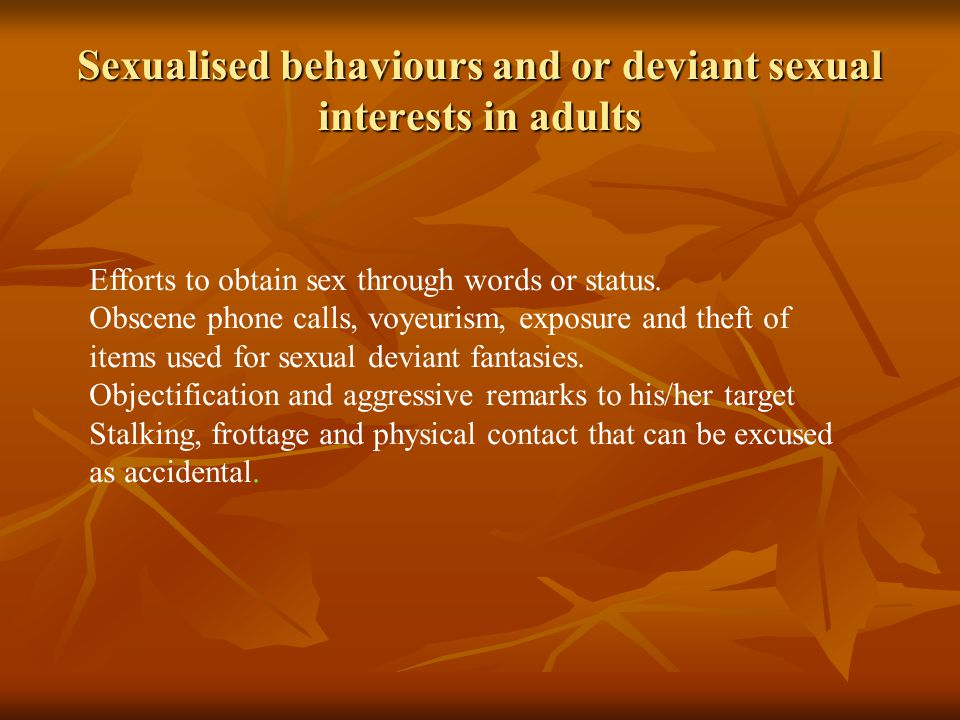 Sexualised behaviours and or deviant sexual interests in adults Efforts to obtain sex through words or status.