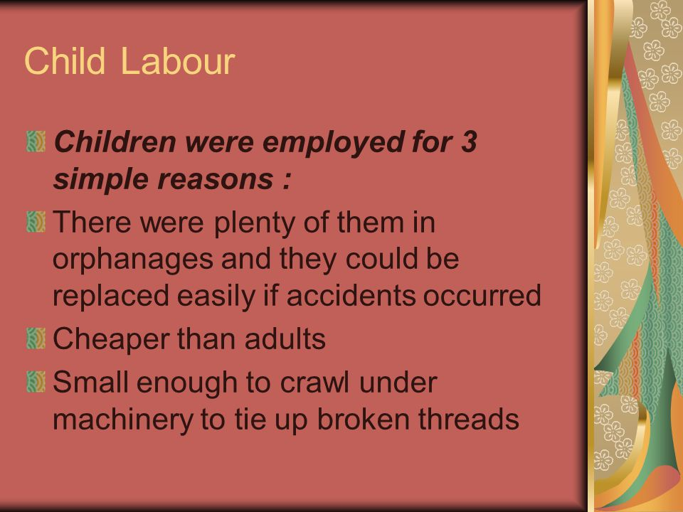 Child Labour Children were employed for 3 simple reasons : There were plenty of them in orphanages and they could be replaced easily if accidents occurred Cheaper than adults Small enough to crawl under machinery to tie up broken threads