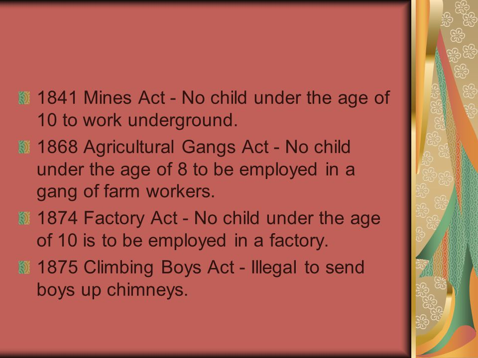 1841 Mines Act - No child under the age of 10 to work underground. 1868 Agricultural Gangs Act - No child under the age of 8 to be employed in a gang