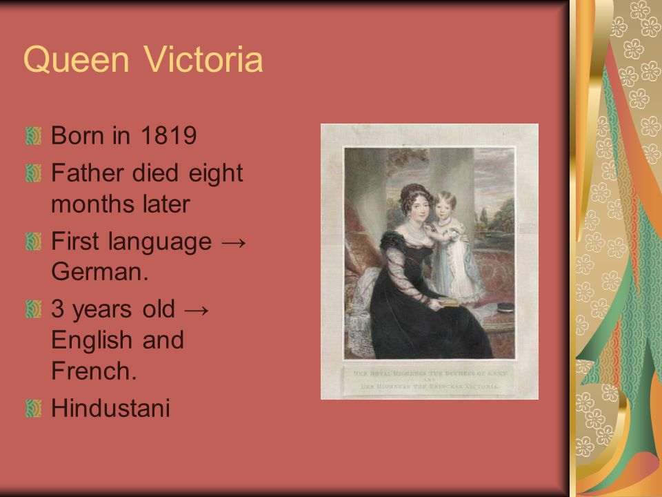 Queen Victoria Born in 1819 Father died eight months later First language → German. 3 years old → English and French. Hindustani
