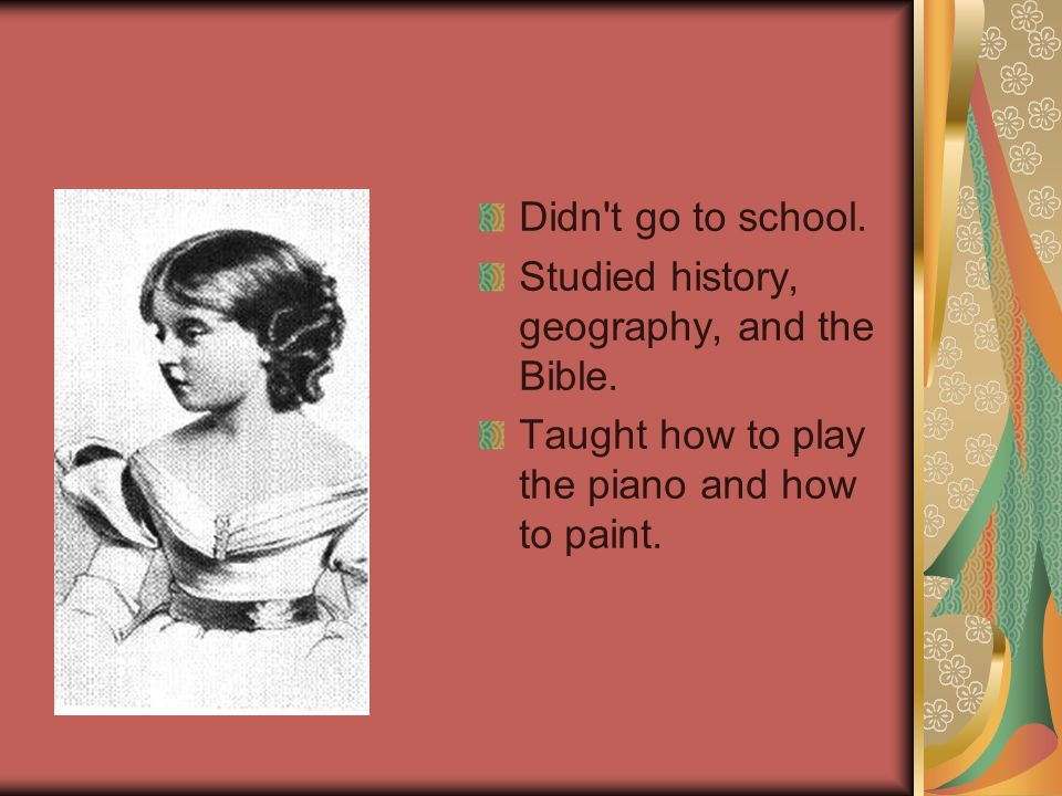 Didn't go to school. Studied history, geography, and the Bible. Taught how to play the piano and how to paint.