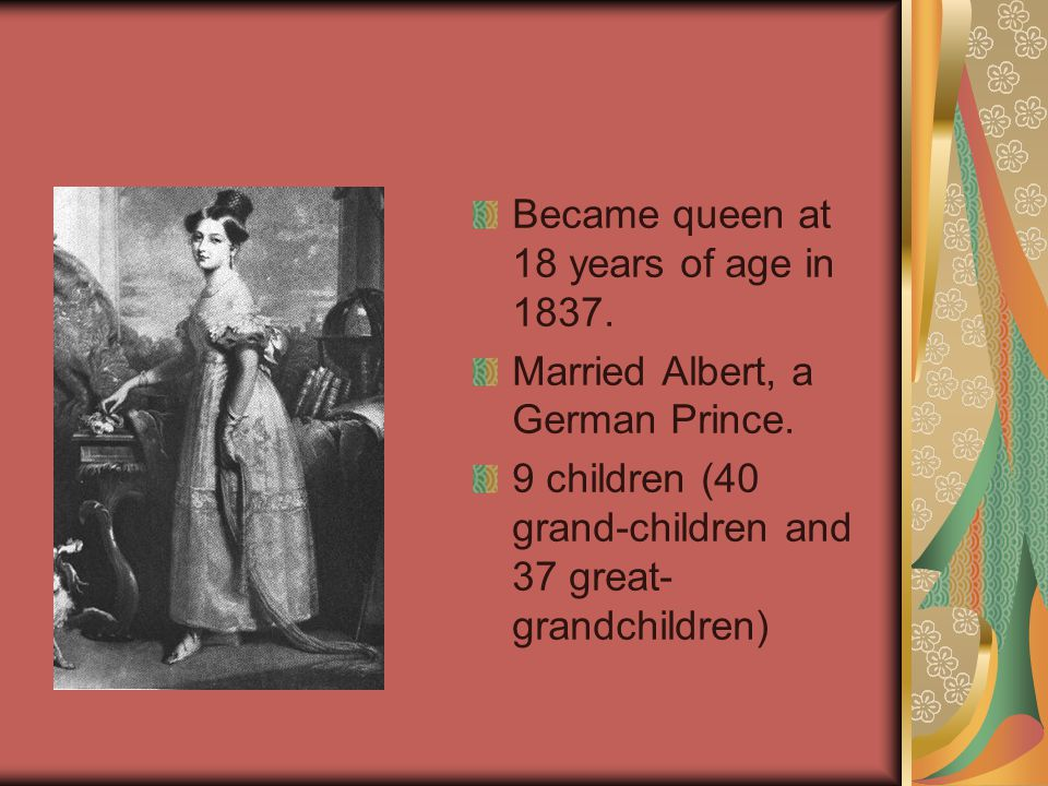 Became queen at 18 years of age in 1837. Married Albert, a German Prince. 9 children (40 grand-children and 37 great- grandchildren)