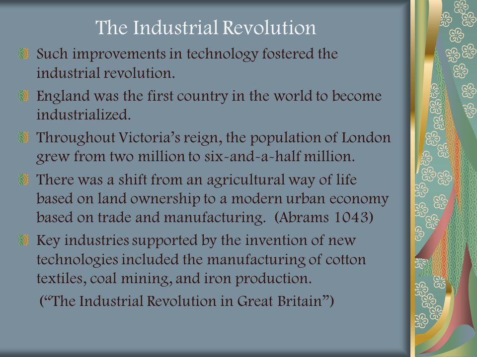 The Industrial Revolution Such improvements in technology fostered the industrial revolution. England was the first country in the world to become ind