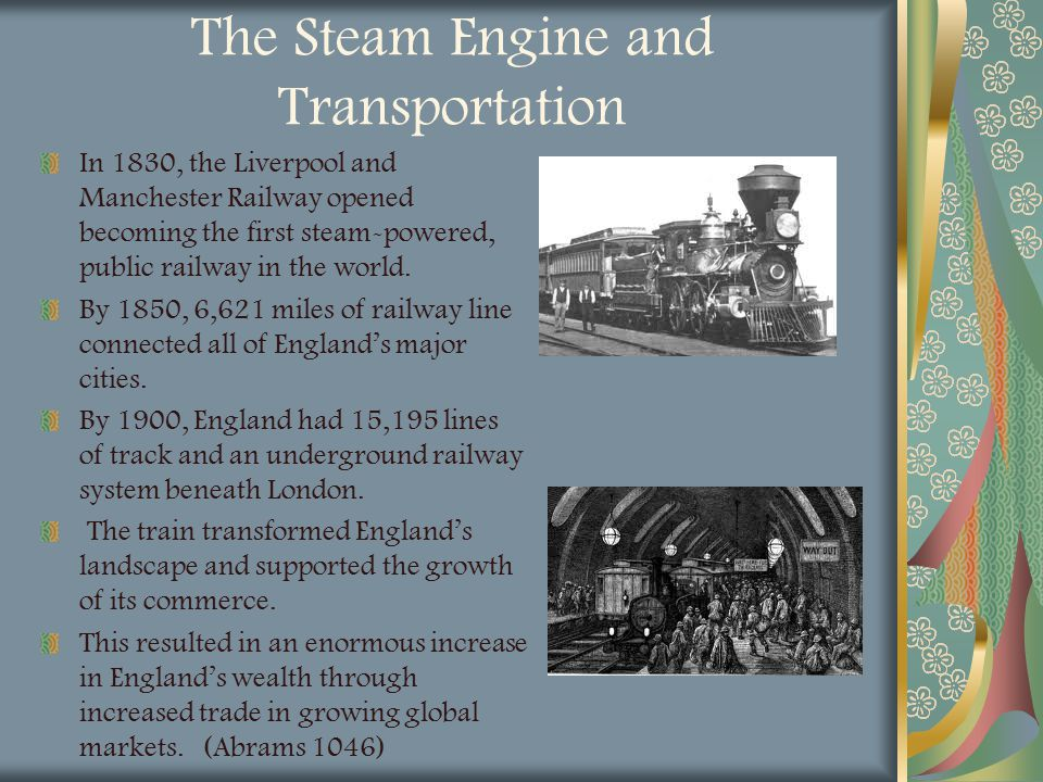 The Steam Engine and Transportation In 1830, the Liverpool and Manchester Railway opened becoming the first steam-powered, public railway in the world