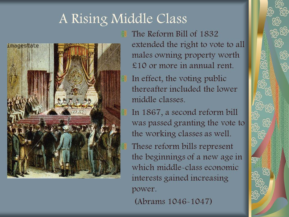 A Rising Middle Class The Reform Bill of 1832 extended the right to vote to all males owning property worth £10 or more in annual rent. In effect, the