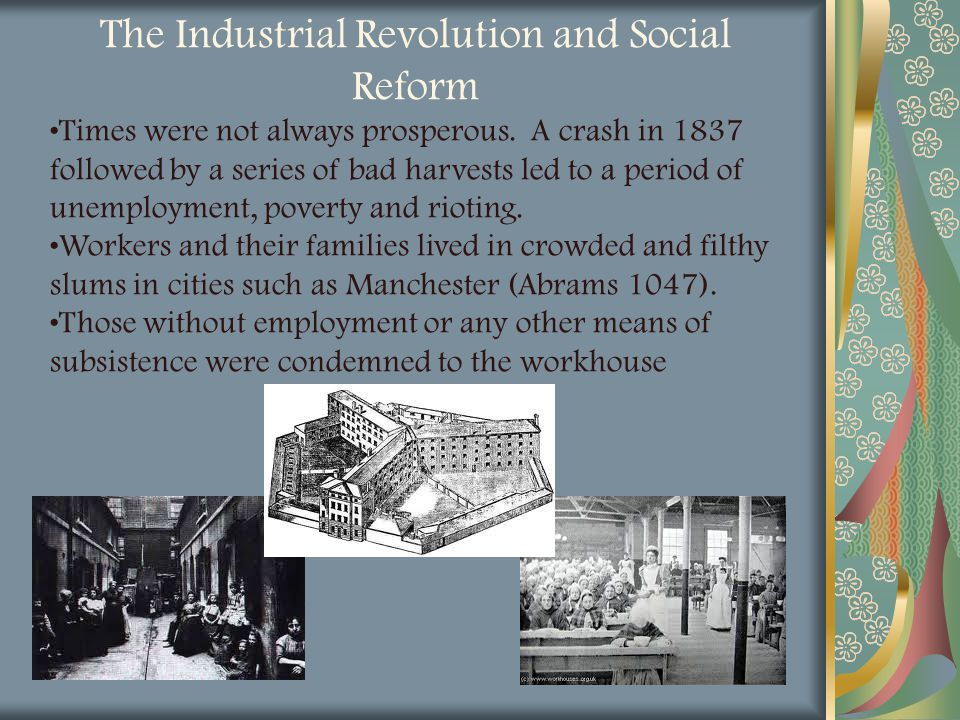 The Industrial Revolution and Social Reform Times were not always prosperous. A crash in 1837 followed by a series of bad harvests led to a period of