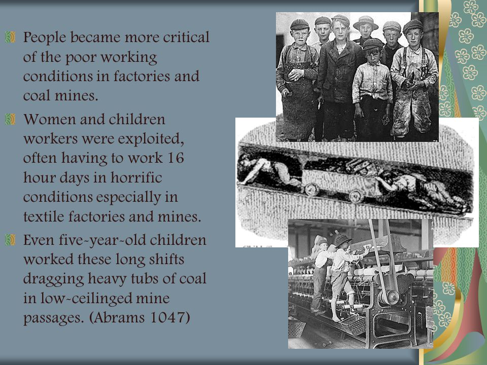 People became more critical of the poor working conditions in factories and coal mines. Women and children workers were exploited, often having to wor